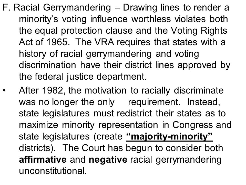 F. Racial Gerrymandering – Drawing lines to render a minority's voting influence worthless violates both the equal protection clause and the Voting Rights Act of 1965. The VRA requires that states with a history of racial gerrymandering and voting discrimination have their district lines approved by the federal justice department.