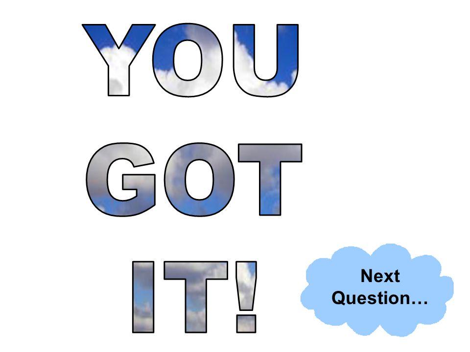 YOU GOT IT! Next Question…