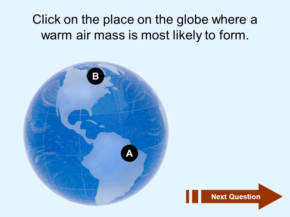Click on the place on the globe where a warm air mass is most likely to form.