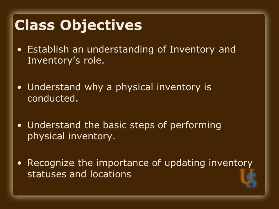 Class Objectives Establish an understanding of Inventory and Inventory's role. Understand why a physical inventory is conducted.