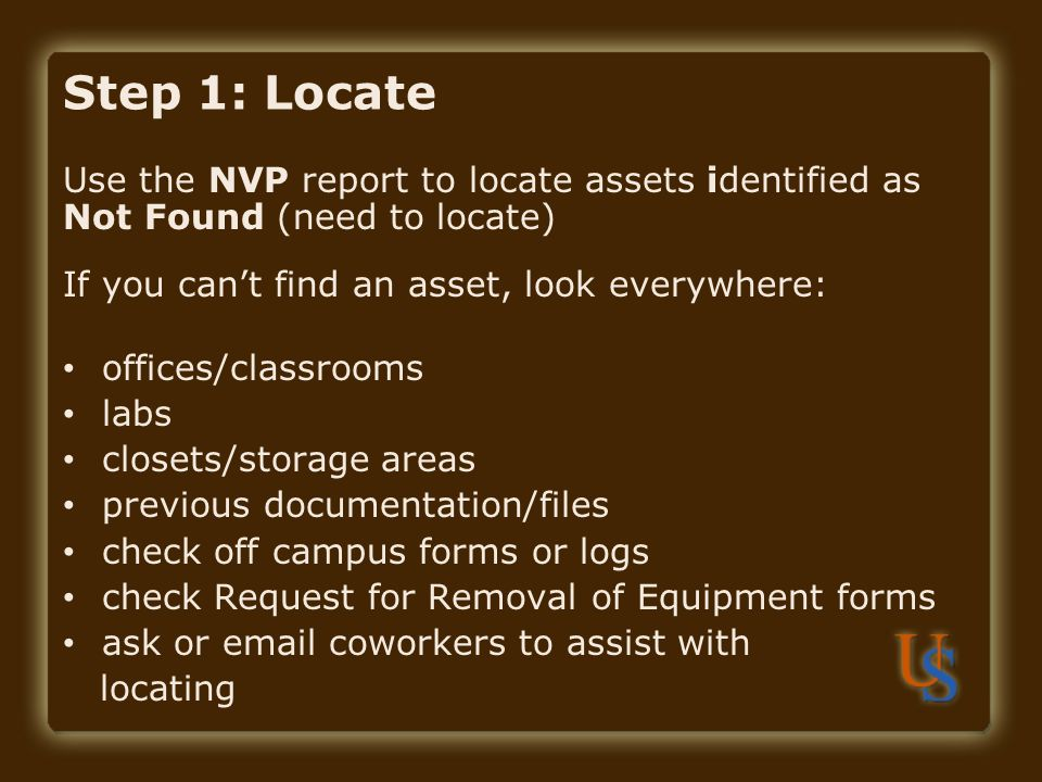 Step 1: Locate Use the NVP report to locate assets identified as Not Found (need to locate) If you can't find an asset, look everywhere: