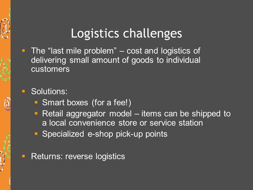 Logistics challenges The last mile problem – cost and logistics of delivering small amount of goods to individual customers.