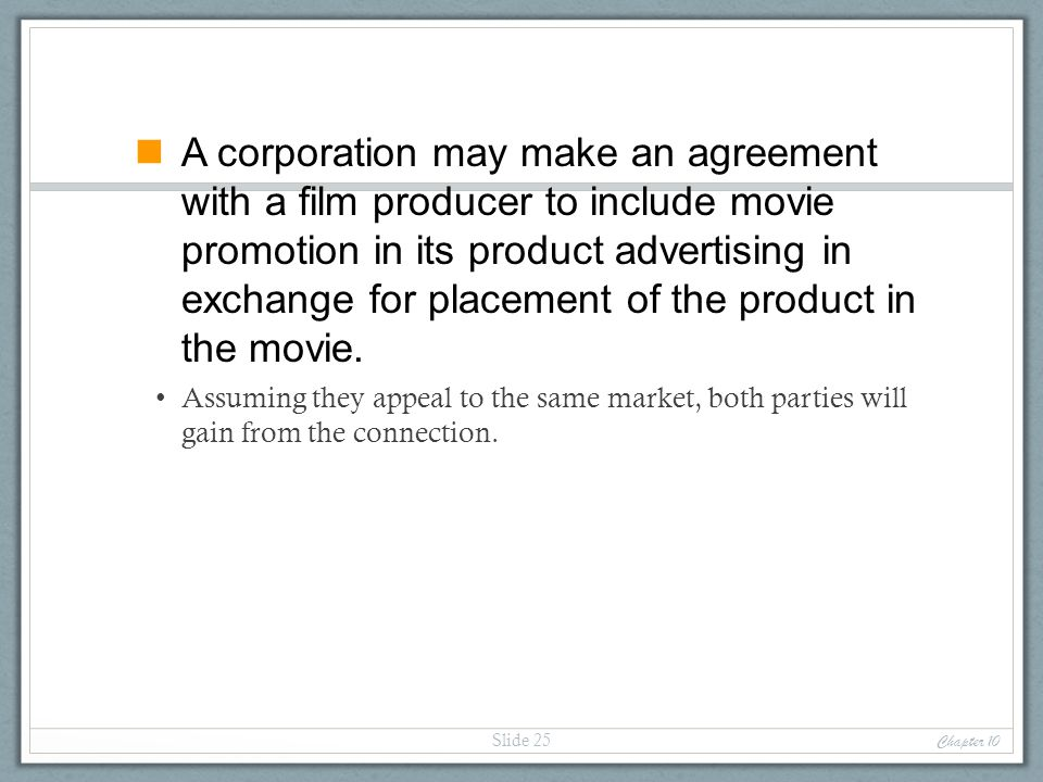 A corporation may make an agreement with a film producer to include movie promotion in its product advertising in exchange for placement of the product in the movie.