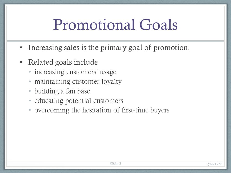 Promotional Goals Increasing sales is the primary goal of promotion.