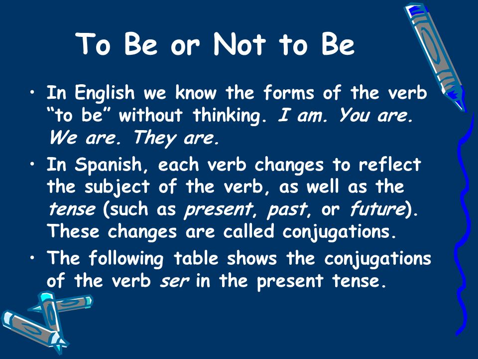 To Be or Not to Be In English we know the forms of the verb to be without thinking. I am. You are. We are. They are.