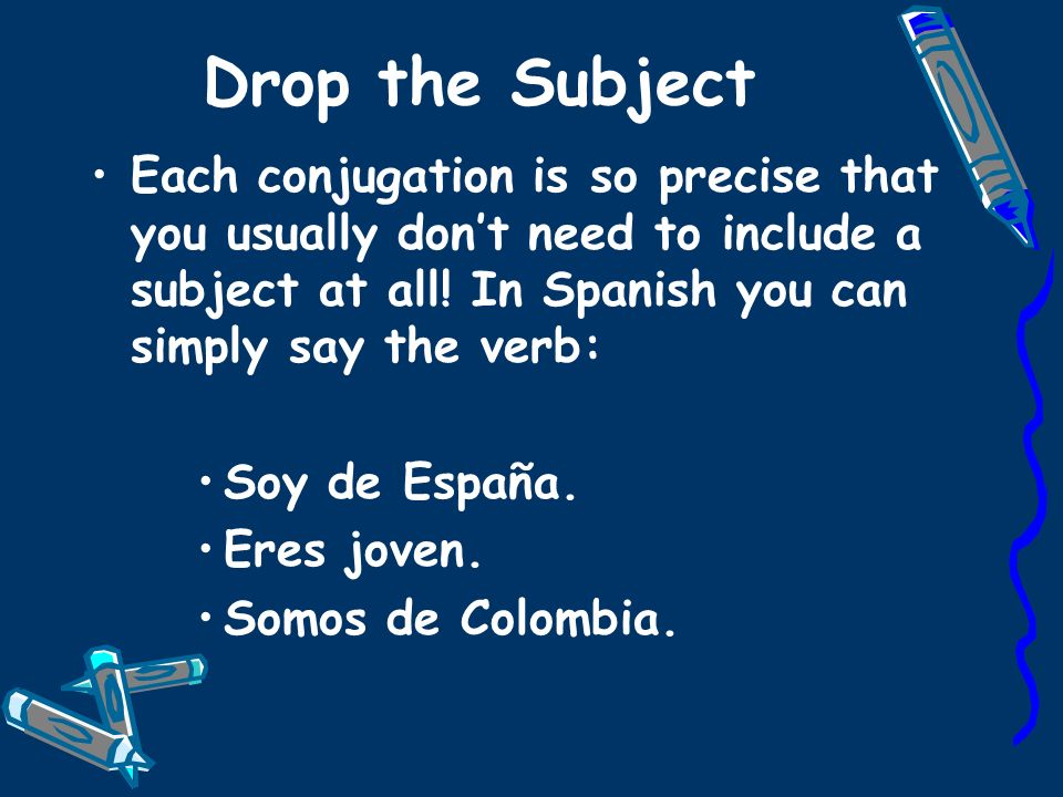 Drop the Subject Each conjugation is so precise that you usually don't need to include a subject at all! In Spanish you can simply say the verb: