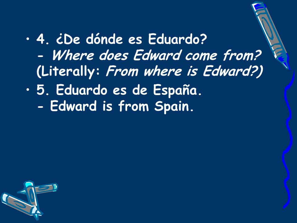 4. ¿De dónde es Eduardo. - Where does Edward come from