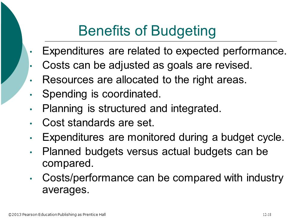 Benefits of Budgeting Expenditures are related to expected performance. Costs can be adjusted as goals are revised.