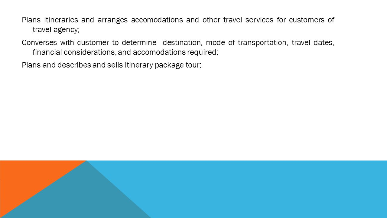 Plans itineraries and arranges accomodations and other travel services for customers of travel agency; Converses with customer to determine destination, mode of transportation, travel dates, financial considerations, and accomodations required; Plans and describes and sells itinerary package tour;