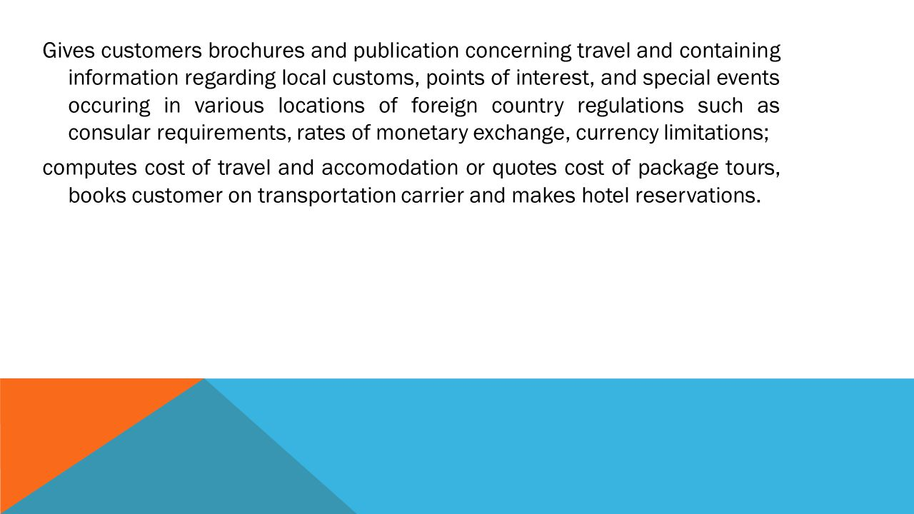 Gives customers brochures and publication concerning travel and containing information regarding local customs, points of interest, and special events occuring in various locations of foreign country regulations such as consular requirements, rates of monetary exchange, currency limitations; computes cost of travel and accomodation or quotes cost of package tours, books customer on transportation carrier and makes hotel reservations.