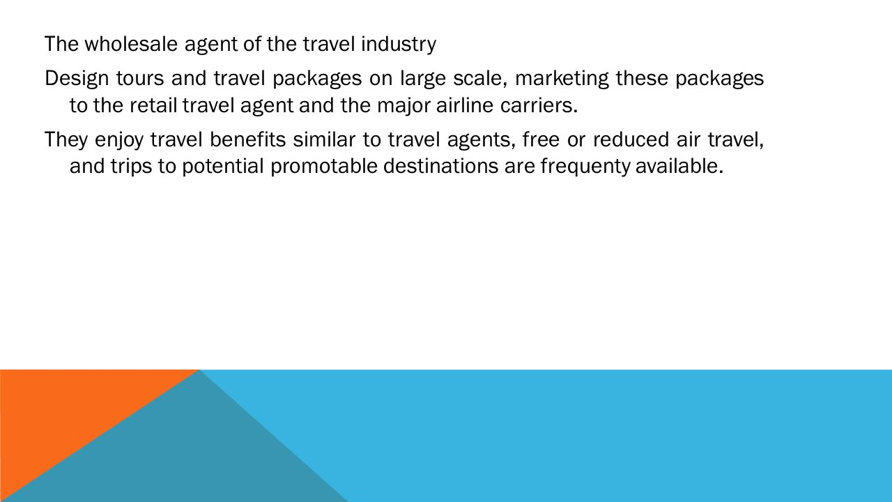 The wholesale agent of the travel industry Design tours and travel packages on large scale, marketing these packages to the retail travel agent and the major airline carriers.
