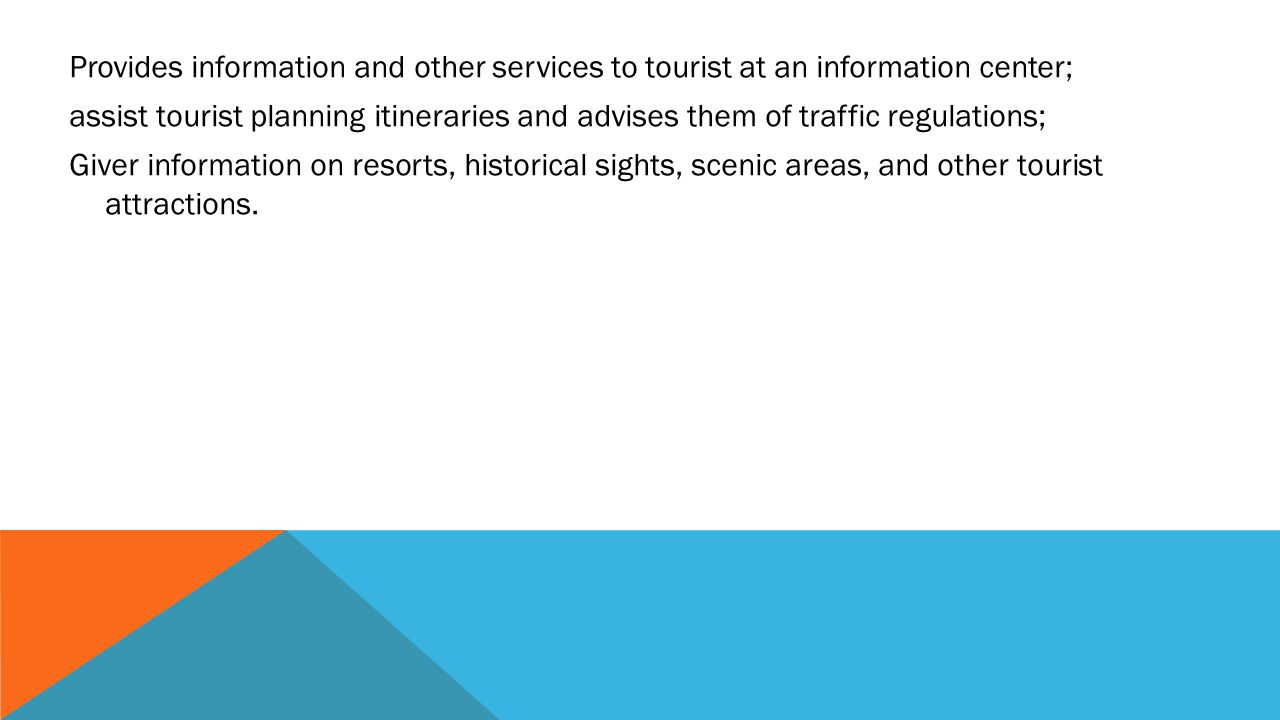 Provides information and other services to tourist at an information center; assist tourist planning itineraries and advises them of traffic regulations; Giver information on resorts, historical sights, scenic areas, and other tourist attractions.