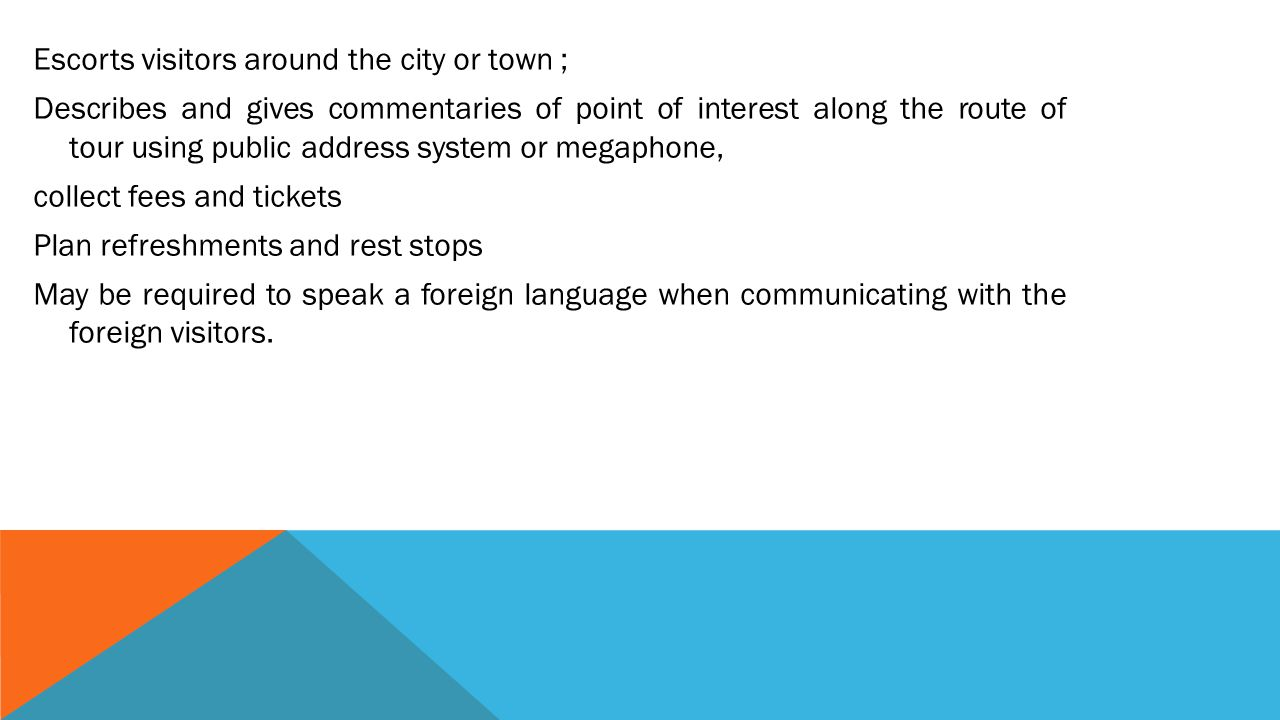 Escorts visitors around the city or town ; Describes and gives commentaries of point of interest along the route of tour using public address system or megaphone, collect fees and tickets Plan refreshments and rest stops May be required to speak a foreign language when communicating with the foreign visitors.
