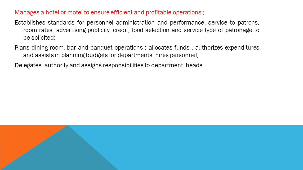 Manages a hotel or motel to ensure efficient and profitable operations ; Establishes standards for personnel administration and performance, service to patrons, room rates, advertising publicity, credit, food selection and service type of patronage to be solicited; Plans dining room, bar and banquet operations ; allocates funds , authorizes expenditures and assists in planning budgets for departments; hires personnel; Delegates authority and assigns responsibilities to department heads.