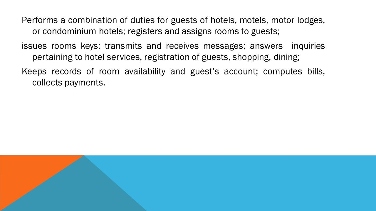 Performs a combination of duties for guests of hotels, motels, motor lodges, or condominium hotels; registers and assigns rooms to guests; issues rooms keys; transmits and receives messages; answers inquiries pertaining to hotel services, registration of guests, shopping, dining; Keeps records of room availability and guest's account; computes bills, collects payments.