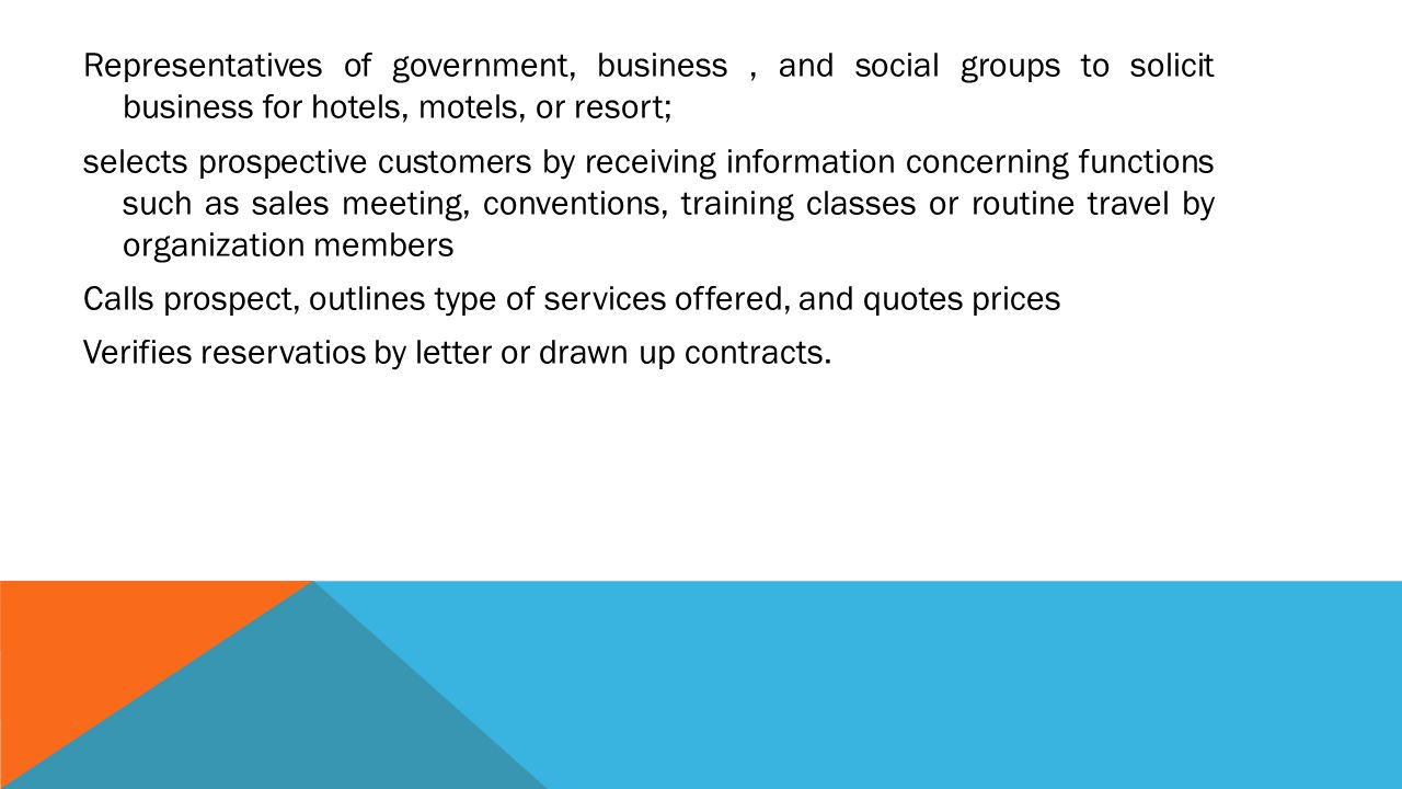 Representatives of government, business , and social groups to solicit business for hotels, motels, or resort; selects prospective customers by receiving information concerning functions such as sales meeting, conventions, training classes or routine travel by organization members Calls prospect, outlines type of services offered, and quotes prices Verifies reservatios by letter or drawn up contracts.