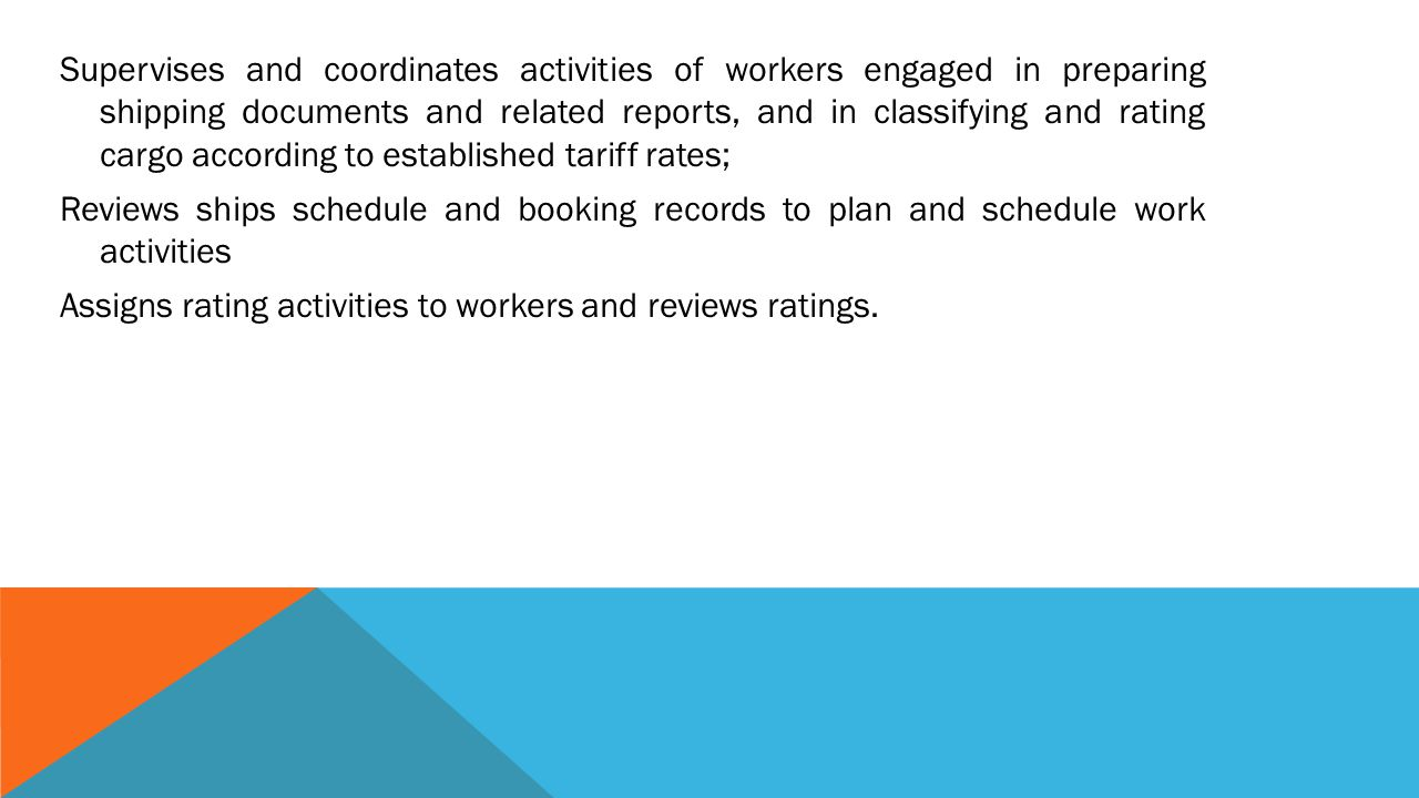 Supervises and coordinates activities of workers engaged in preparing shipping documents and related reports, and in classifying and rating cargo according to established tariff rates; Reviews ships schedule and booking records to plan and schedule work activities Assigns rating activities to workers and reviews ratings.