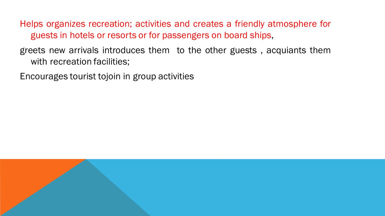 Helps organizes recreation; activities and creates a friendly atmosphere for guests in hotels or resorts or for passengers on board ships, greets new arrivals introduces them to the other guests , acquiants them with recreation facilities; Encourages tourist tojoin in group activities