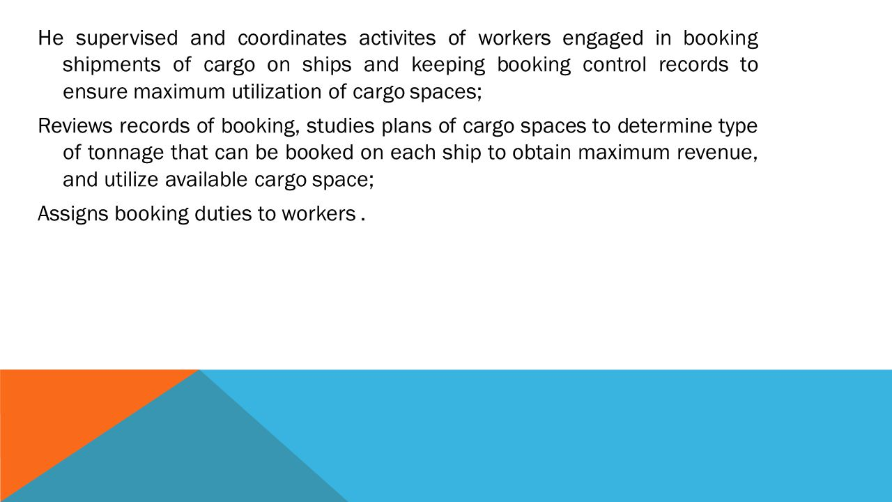 He supervised and coordinates activites of workers engaged in booking shipments of cargo on ships and keeping booking control records to ensure maximum utilization of cargo spaces; Reviews records of booking, studies plans of cargo spaces to determine type of tonnage that can be booked on each ship to obtain maximum revenue, and utilize available cargo space; Assigns booking duties to workers .