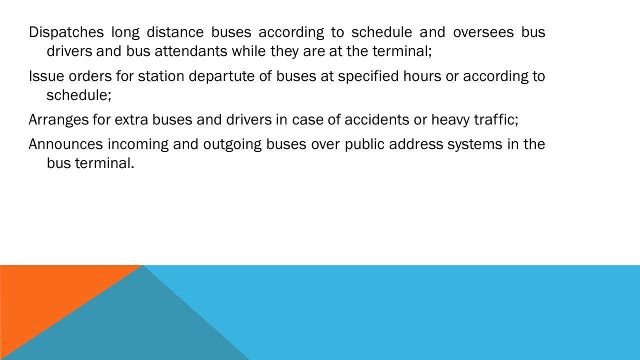 Dispatches long distance buses according to schedule and oversees bus drivers and bus attendants while they are at the terminal; Issue orders for station departute of buses at specified hours or according to schedule; Arranges for extra buses and drivers in case of accidents or heavy traffic; Announces incoming and outgoing buses over public address systems in the bus terminal.