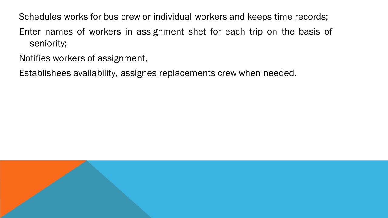 Schedules works for bus crew or individual workers and keeps time records; Enter names of workers in assignment shet for each trip on the basis of seniority; Notifies workers of assignment, Establishees availability, assignes replacements crew when needed.