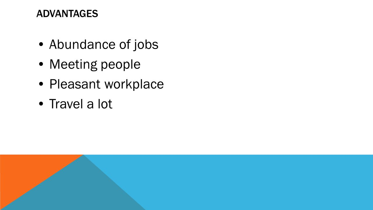 Advantages • Abundance of jobs • Meeting people • Pleasant workplace • Travel a lot