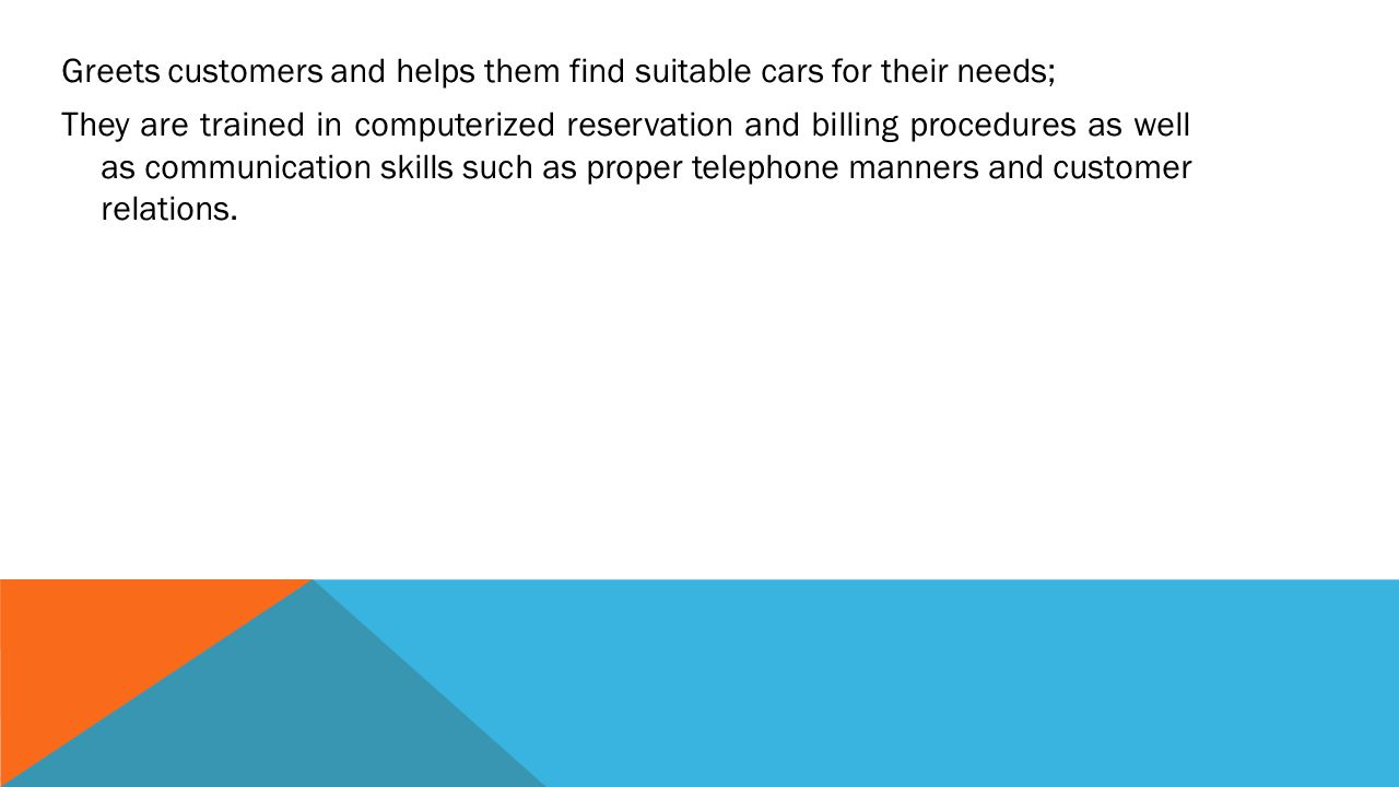 Greets customers and helps them find suitable cars for their needs; They are trained in computerized reservation and billing procedures as well as communication skills such as proper telephone manners and customer relations.