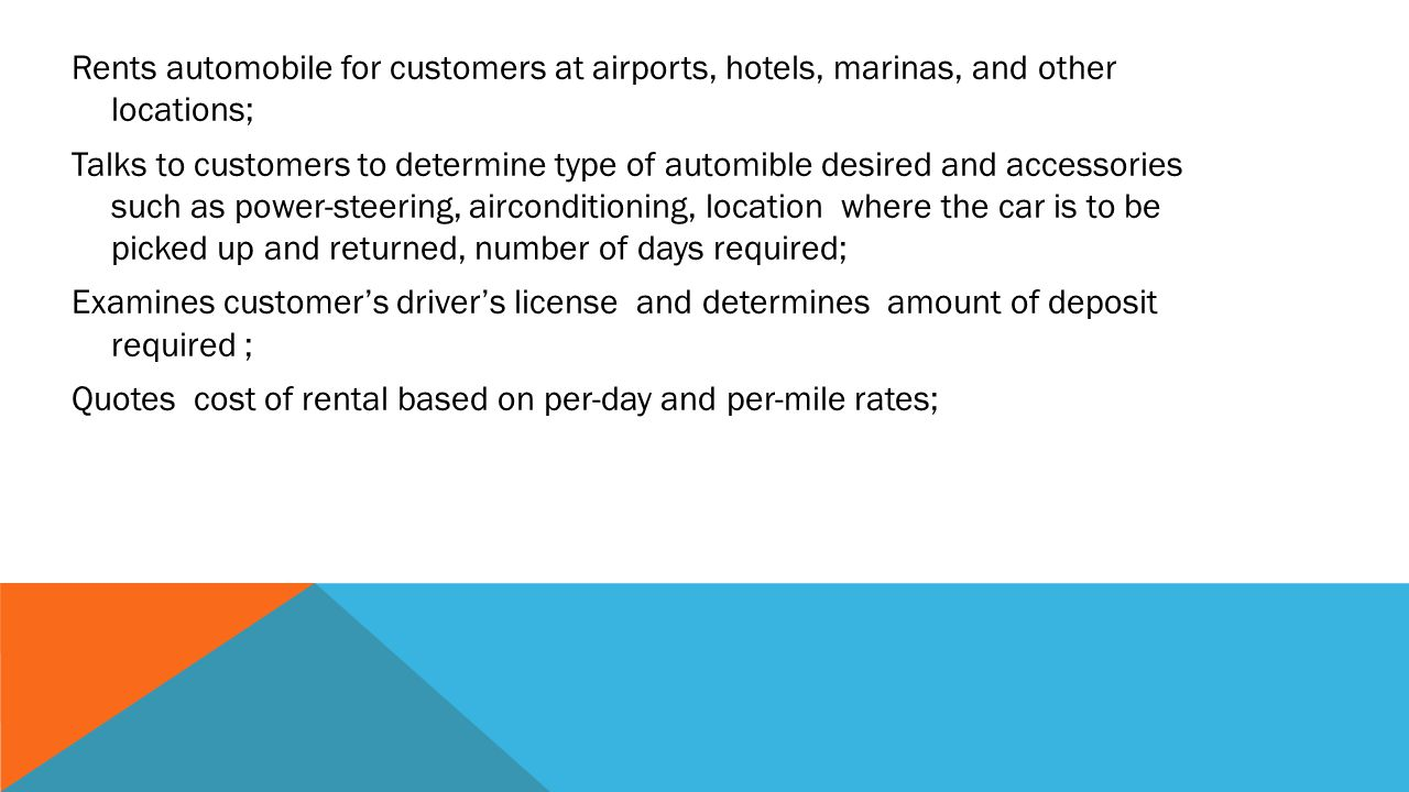 Rents automobile for customers at airports, hotels, marinas, and other locations; Talks to customers to determine type of automible desired and accessories such as power-steering, airconditioning, location where the car is to be picked up and returned, number of days required; Examines customer's driver's license and determines amount of deposit required ; Quotes cost of rental based on per-day and per-mile rates;