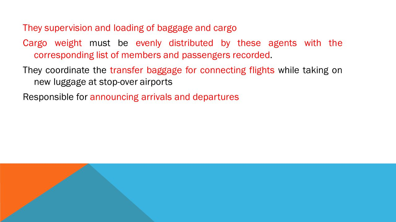 They supervision and loading of baggage and cargo Cargo weight must be evenly distributed by these agents with the corresponding list of members and passengers recorded.