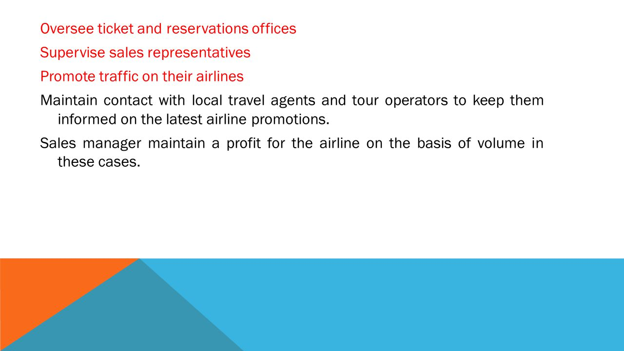 Oversee ticket and reservations offices Supervise sales representatives Promote traffic on their airlines Maintain contact with local travel agents and tour operators to keep them informed on the latest airline promotions.
