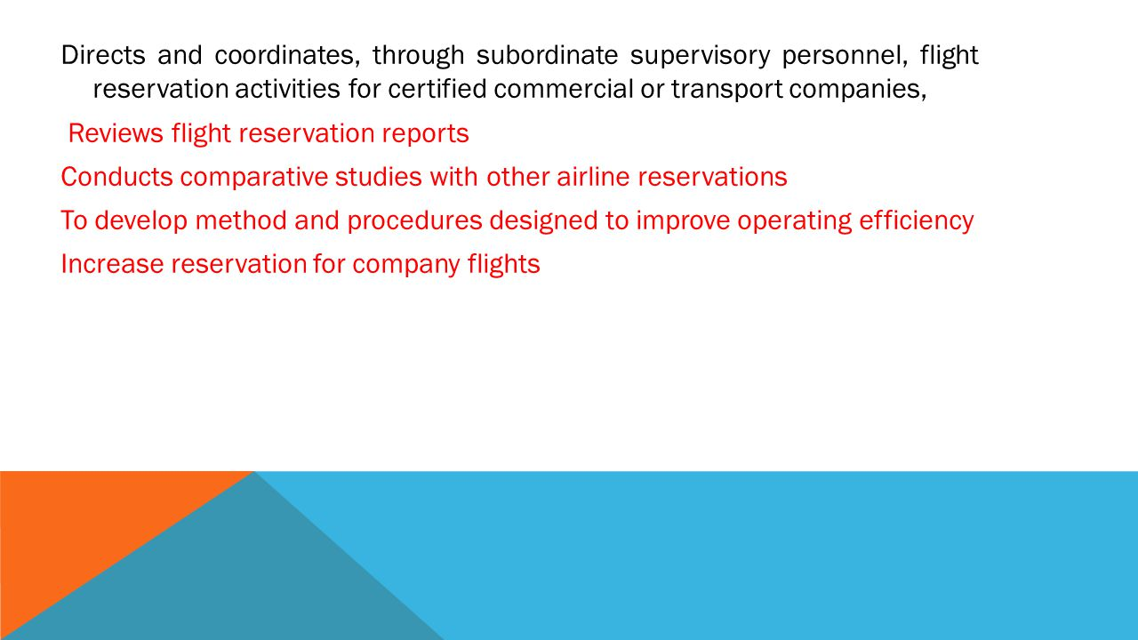 Directs and coordinates, through subordinate supervisory personnel, flight reservation activities for certified commercial or transport companies, Reviews flight reservation reports Conducts comparative studies with other airline reservations To develop method and procedures designed to improve operating efficiency Increase reservation for company flights