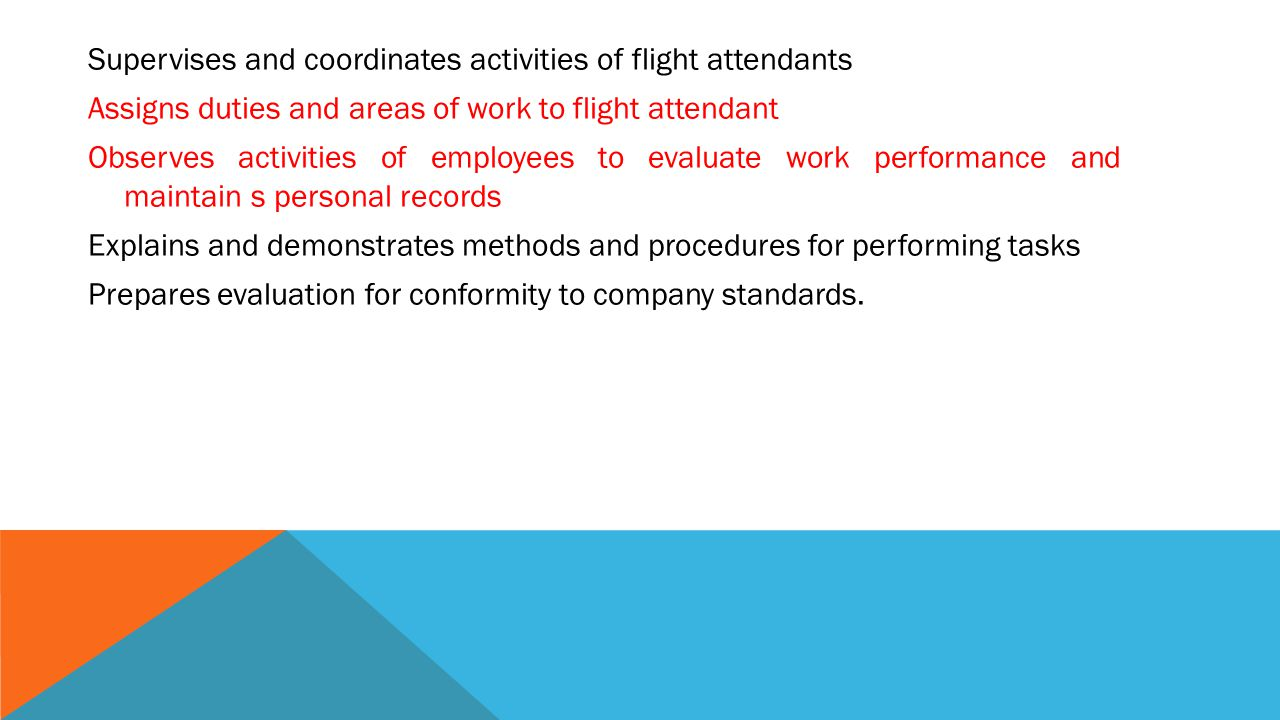 Supervises and coordinates activities of flight attendants Assigns duties and areas of work to flight attendant Observes activities of employees to evaluate work performance and maintain s personal records Explains and demonstrates methods and procedures for performing tasks Prepares evaluation for conformity to company standards.