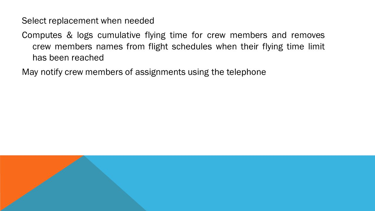 Select replacement when needed Computes & logs cumulative flying time for crew members and removes crew members names from flight schedules when their flying time limit has been reached May notify crew members of assignments using the telephone