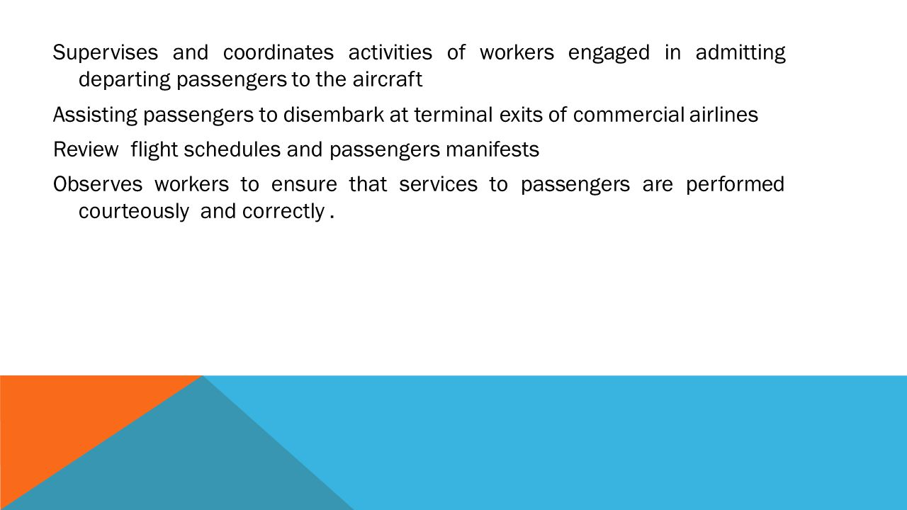 Supervises and coordinates activities of workers engaged in admitting departing passengers to the aircraft Assisting passengers to disembark at terminal exits of commercial airlines Review flight schedules and passengers manifests Observes workers to ensure that services to passengers are performed courteously and correctly .