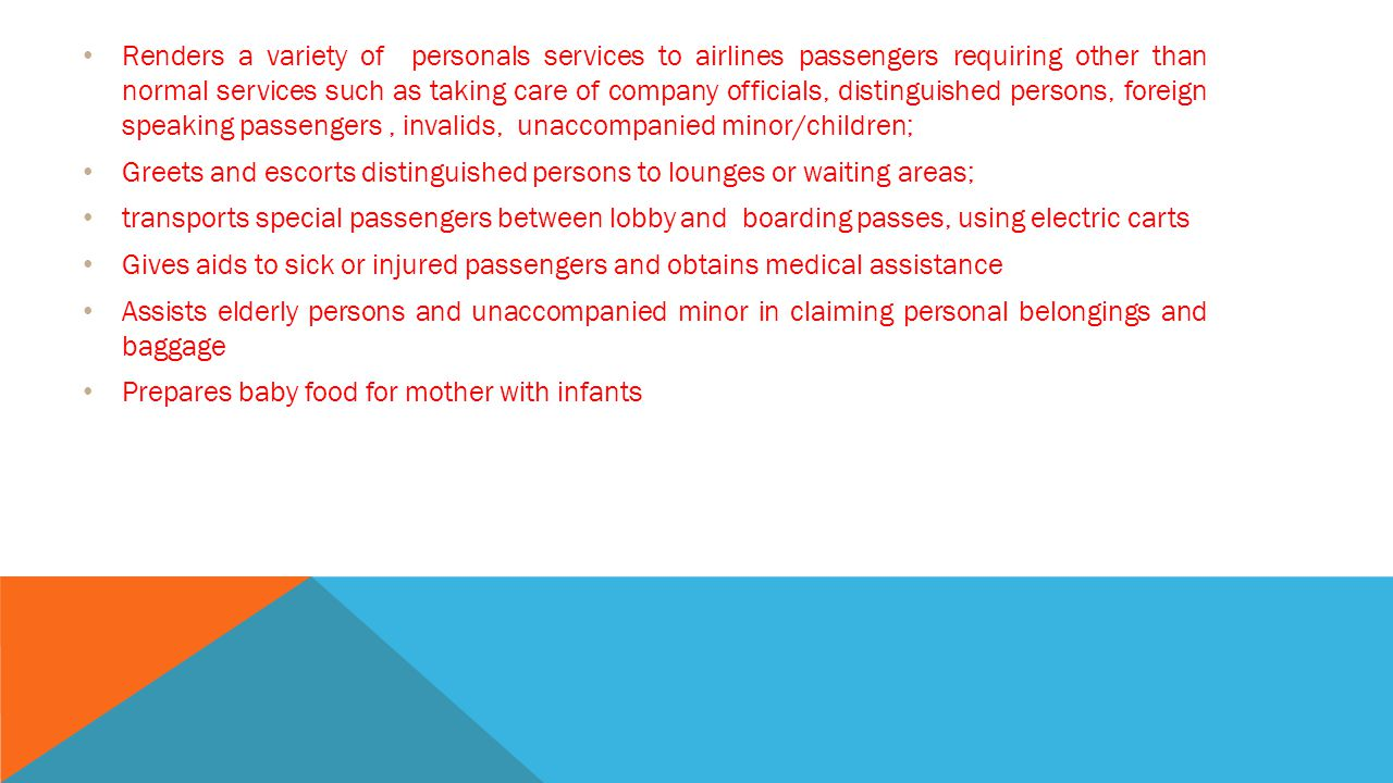 Renders a variety of personals services to airlines passengers requiring other than normal services such as taking care of company officials, distinguished persons, foreign speaking passengers , invalids, unaccompanied minor/children;