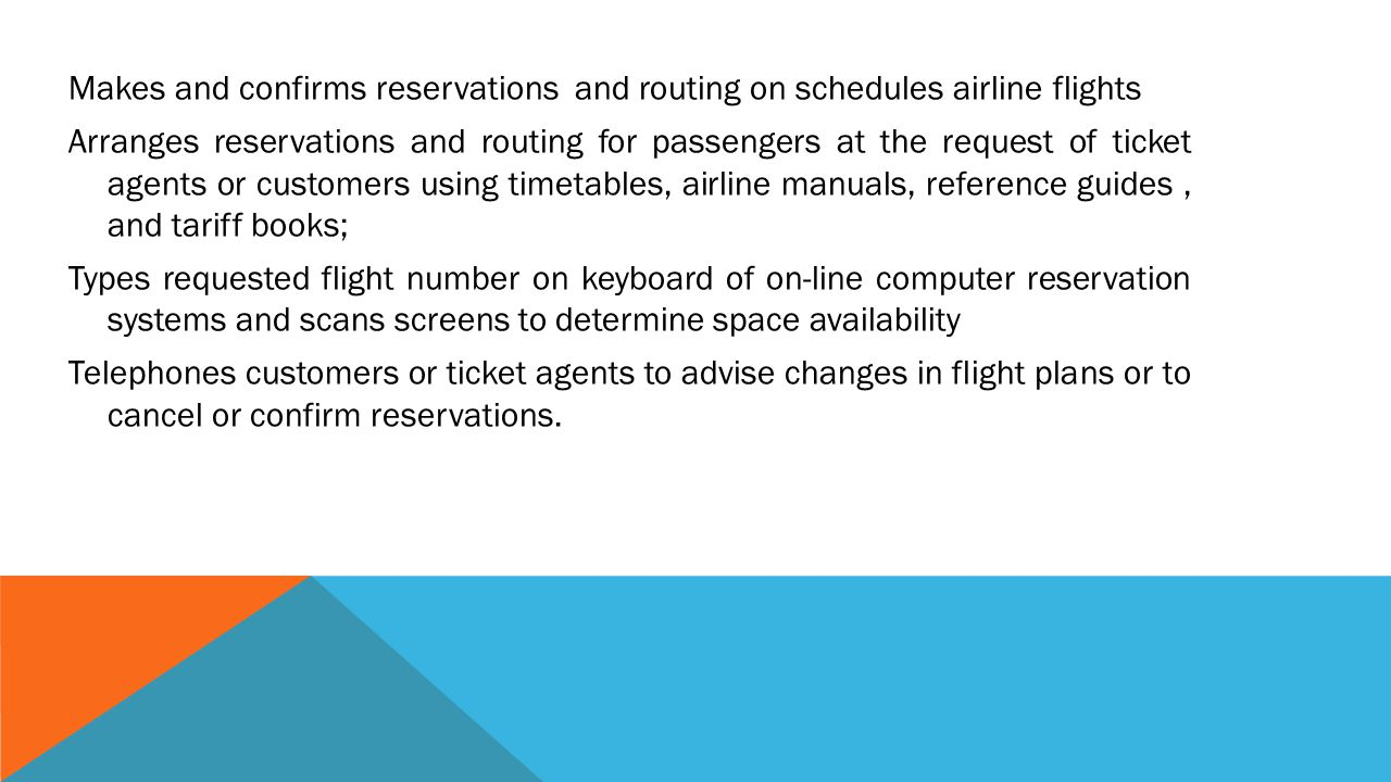 Makes and confirms reservations and routing on schedules airline flights Arranges reservations and routing for passengers at the request of ticket agents or customers using timetables, airline manuals, reference guides , and tariff books; Types requested flight number on keyboard of on-line computer reservation systems and scans screens to determine space availability Telephones customers or ticket agents to advise changes in flight plans or to cancel or confirm reservations.