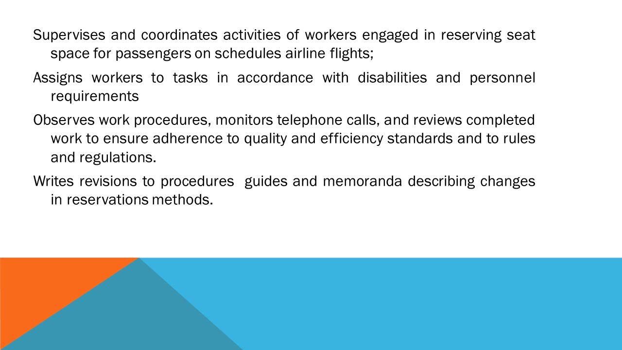 Supervises and coordinates activities of workers engaged in reserving seat space for passengers on schedules airline flights; Assigns workers to tasks in accordance with disabilities and personnel requirements Observes work procedures, monitors telephone calls, and reviews completed work to ensure adherence to quality and efficiency standards and to rules and regulations.