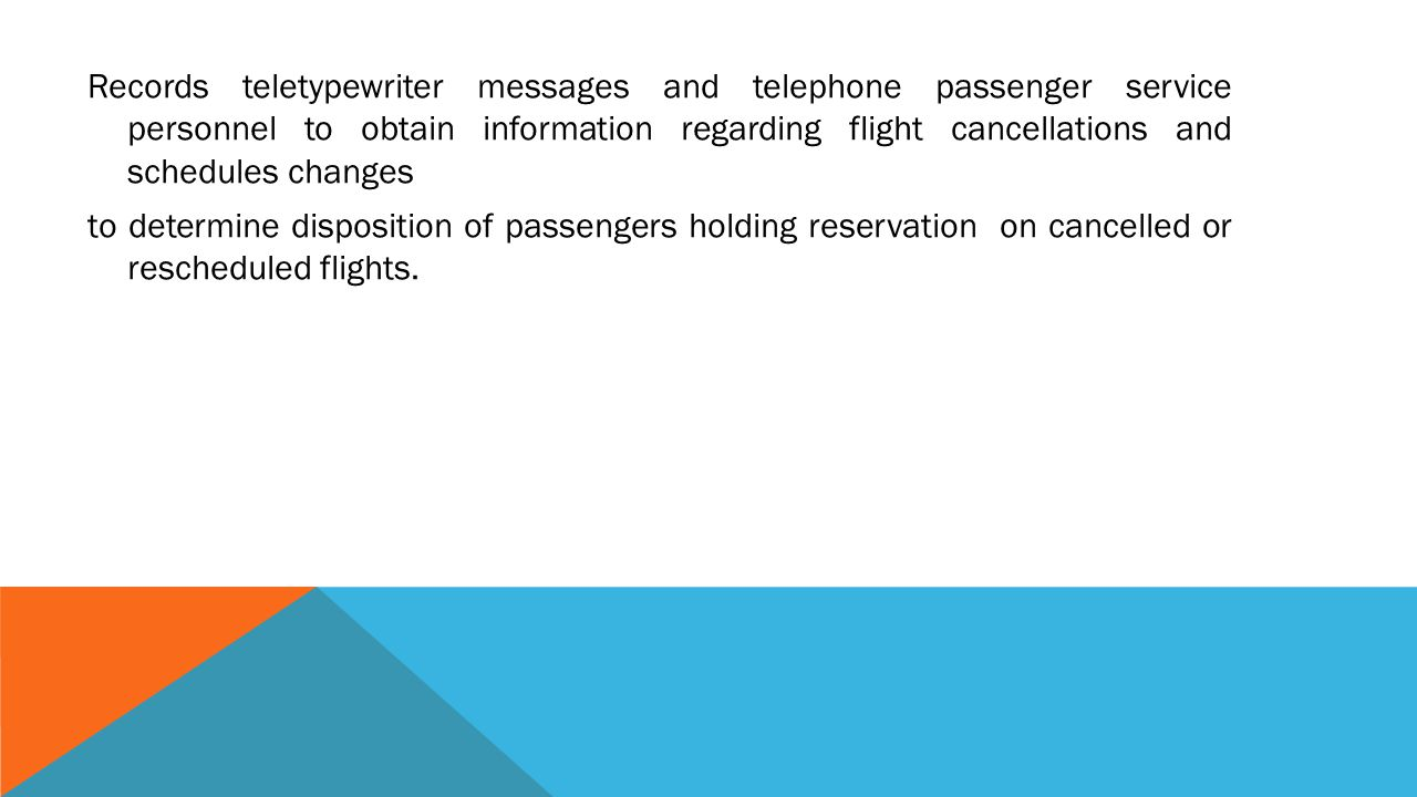 Records teletypewriter messages and telephone passenger service personnel to obtain information regarding flight cancellations and schedules changes to determine disposition of passengers holding reservation on cancelled or rescheduled flights.