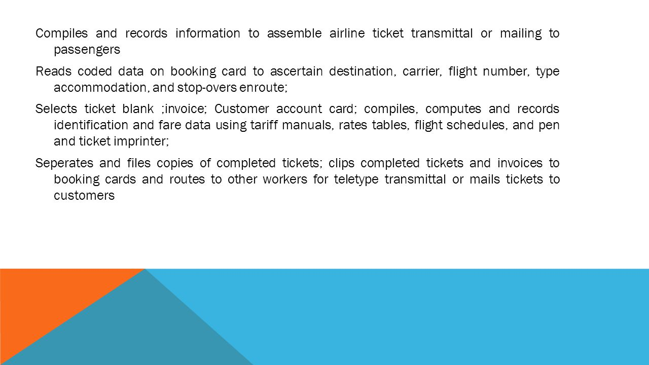 Compiles and records information to assemble airline ticket transmittal or mailing to passengers Reads coded data on booking card to ascertain destination, carrier, flight number, type accommodation, and stop-overs enroute; Selects ticket blank ;invoice; Customer account card; compiles, computes and records identification and fare data using tariff manuals, rates tables, flight schedules, and pen and ticket imprinter; Seperates and files copies of completed tickets; clips completed tickets and invoices to booking cards and routes to other workers for teletype transmittal or mails tickets to customers
