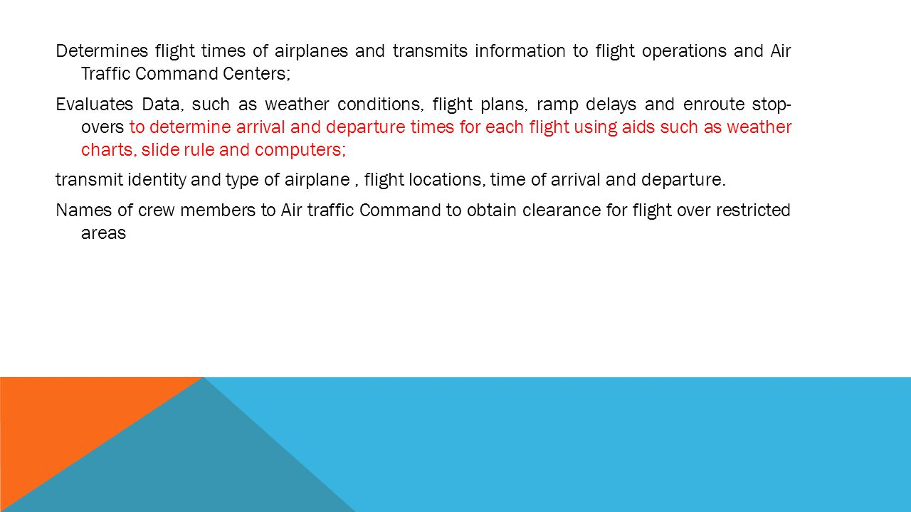 Determines flight times of airplanes and transmits information to flight operations and Air Traffic Command Centers; Evaluates Data, such as weather conditions, flight plans, ramp delays and enroute stop- overs to determine arrival and departure times for each flight using aids such as weather charts, slide rule and computers; transmit identity and type of airplane , flight locations, time of arrival and departure.