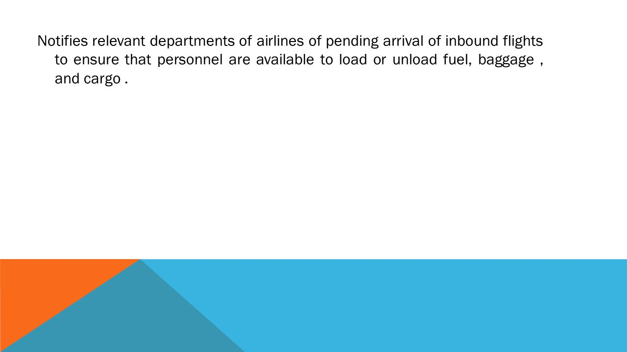 Notifies relevant departments of airlines of pending arrival of inbound flights to ensure that personnel are available to load or unload fuel, baggage , and cargo .