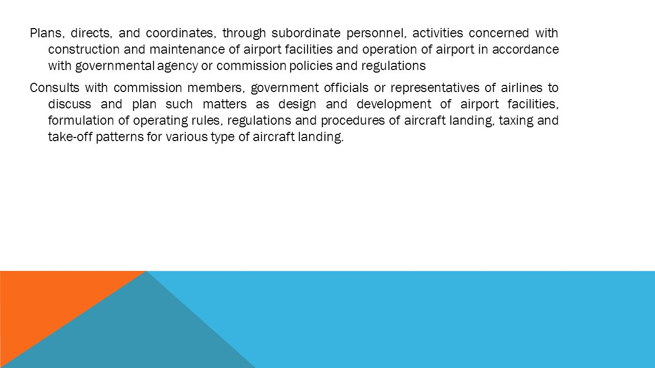 Plans, directs, and coordinates, through subordinate personnel, activities concerned with construction and maintenance of airport facilities and operation of airport in accordance with governmental agency or commission policies and regulations Consults with commission members, government officials or representatives of airlines to discuss and plan such matters as design and development of airport facilities, formulation of operating rules, regulations and procedures of aircraft landing, taxing and take-off patterns for various type of aircraft landing.
