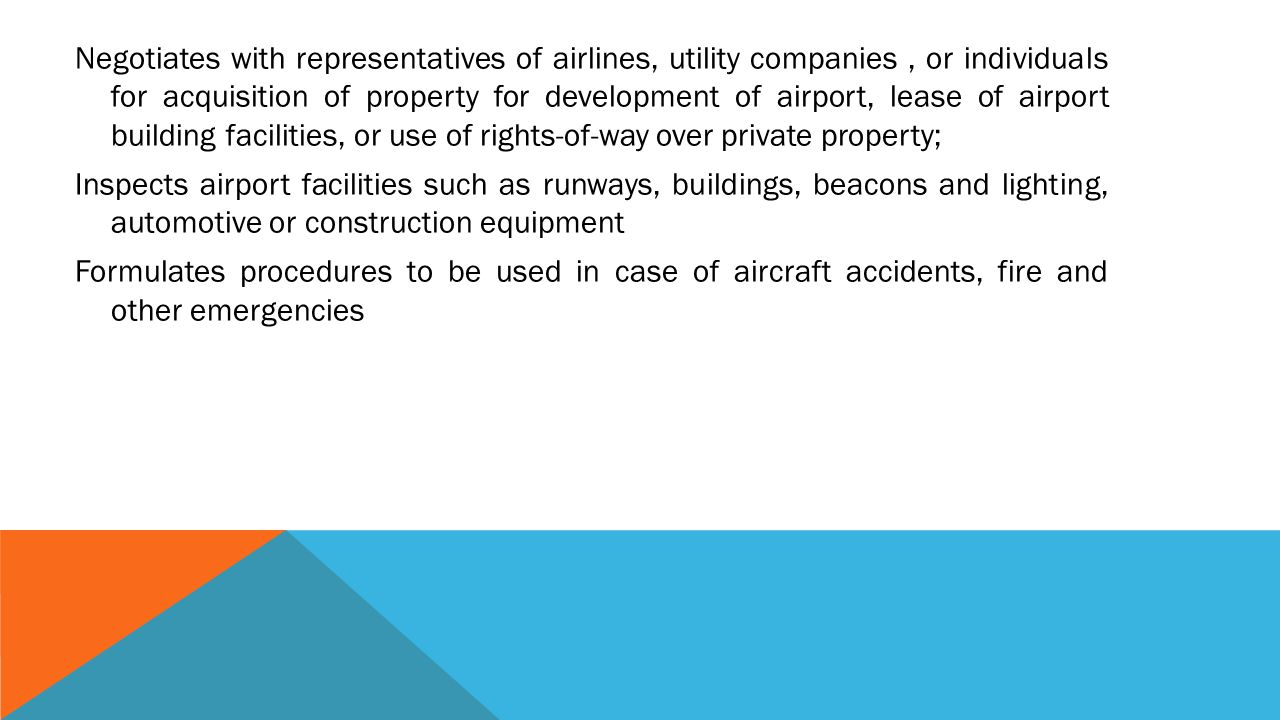 Negotiates with representatives of airlines, utility companies , or individuals for acquisition of property for development of airport, lease of airport building facilities, or use of rights-of-way over private property; Inspects airport facilities such as runways, buildings, beacons and lighting, automotive or construction equipment Formulates procedures to be used in case of aircraft accidents, fire and other emergencies