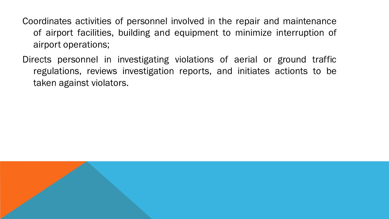 Coordinates activities of personnel involved in the repair and maintenance of airport facilities, building and equipment to minimize interruption of airport operations; Directs personnel in investigating violations of aerial or ground traffic regulations, reviews investigation reports, and initiates actionts to be taken against violators.