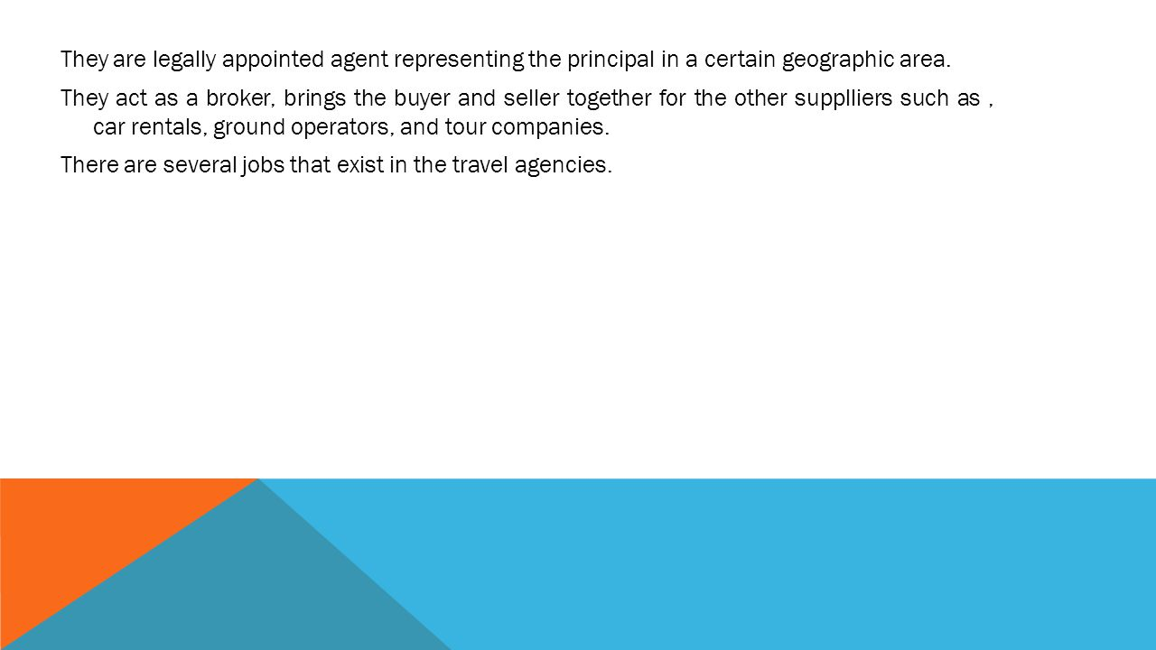 They are legally appointed agent representing the principal in a certain geographic area.