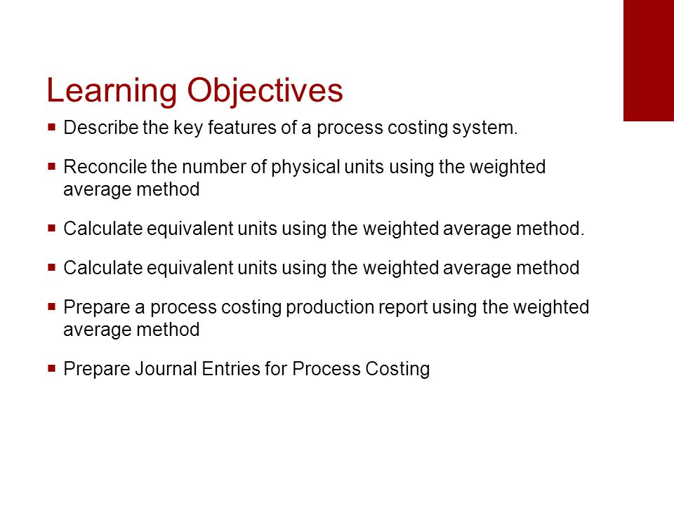 Learning Objectives Describe the key features of a process costing system. Reconcile the number of physical units using the weighted average method.