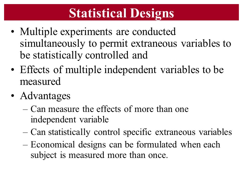 Statistical Designs Multiple experiments are conducted simultaneously to permit extraneous variables to be statistically controlled and.