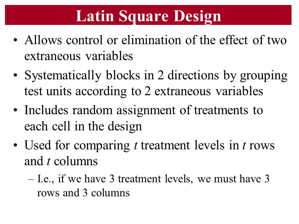 Latin Square Design Allows control or elimination of the effect of two extraneous variables.