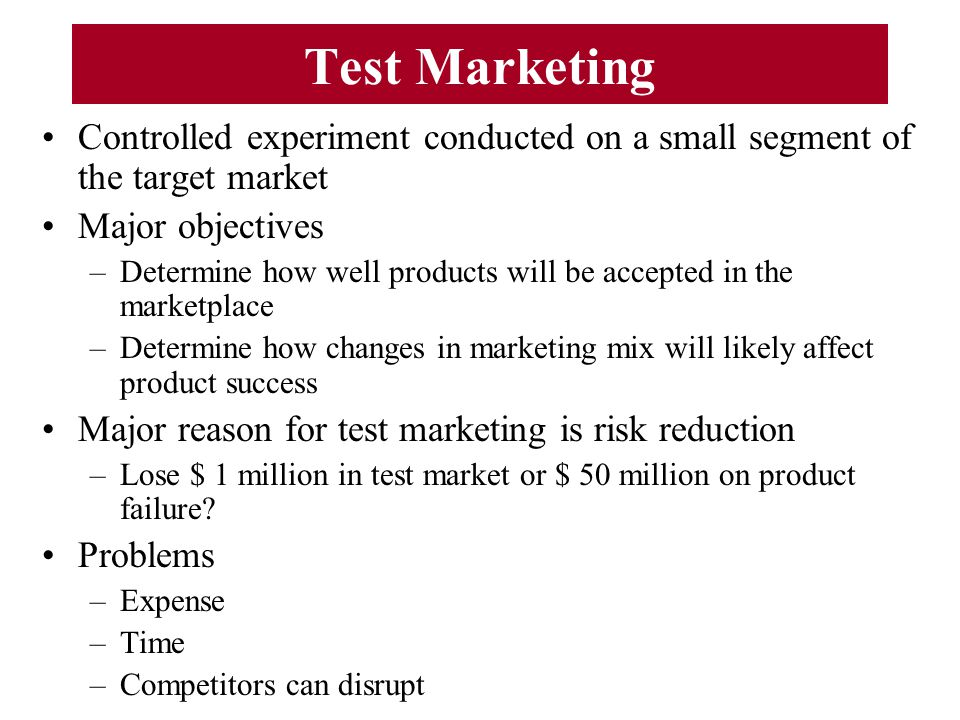Test Marketing Controlled experiment conducted on a small segment of the target market. Major objectives.