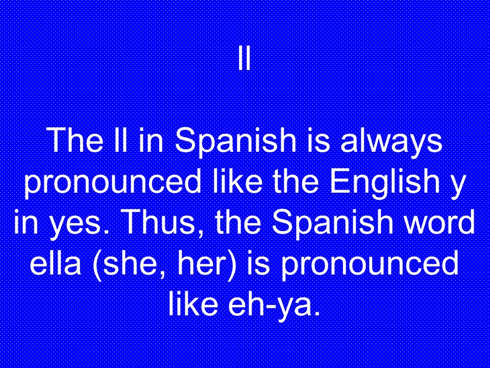 ll The ll in Spanish is always pronounced like the English y in yes.